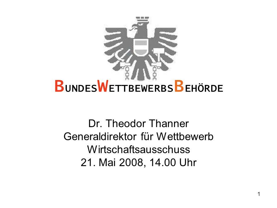 1 Dr. Theodor Thanner Generaldirektor für Wettbewerb Wirtschaftsausschuss 21. Mai 2008, 14.00 Uhr B UNDES W ETTBEWERBS B EHÖRDE