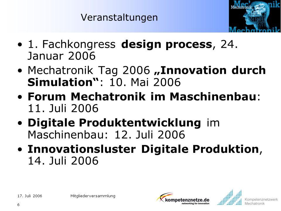 17. Juli 2006Mitgliederversammlung 6 Veranstaltungen 1. Fachkongress design process, 24. Januar 2006 Mechatronik Tag 2006 Innovation durch Simulation: