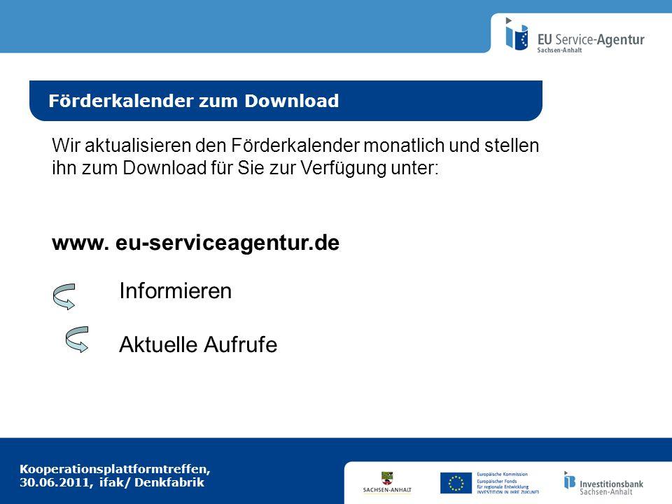Kooperationsplattformtreffen, 30.06.2011, ifak/ Denkfabrik Idee aus Europa Förderkalender zum Download Wir aktualisieren den Förderkalender monatlich und stellen ihn zum Download für Sie zur Verfügung unter: www.