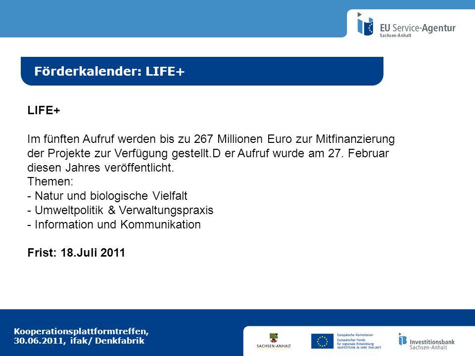 Kooperationsplattformtreffen, 30.06.2011, ifak/ Denkfabrik Idee aus Europa Förderkalender: LIFE+ LIFE+ Im fünften Aufruf werden bis zu 267 Millionen Euro zur Mitfinanzierung der Projekte zur Verfügung gestellt.D er Aufruf wurde am 27.