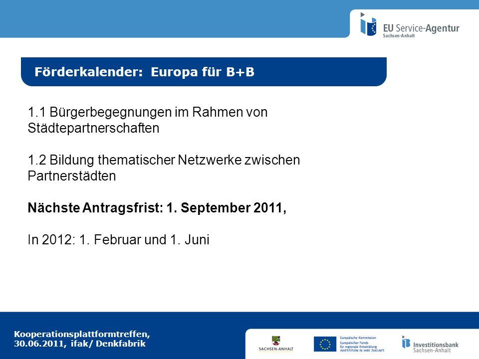 Kooperationsplattformtreffen, 30.06.2011, ifak/ Denkfabrik Idee aus Europa Förderkalender: Europa für B+B 1.1 Bürgerbegegnungen im Rahmen von Städtepartnerschaften 1.2 Bildung thematischer Netzwerke zwischen Partnerstädten Nächste Antragsfrist: 1.