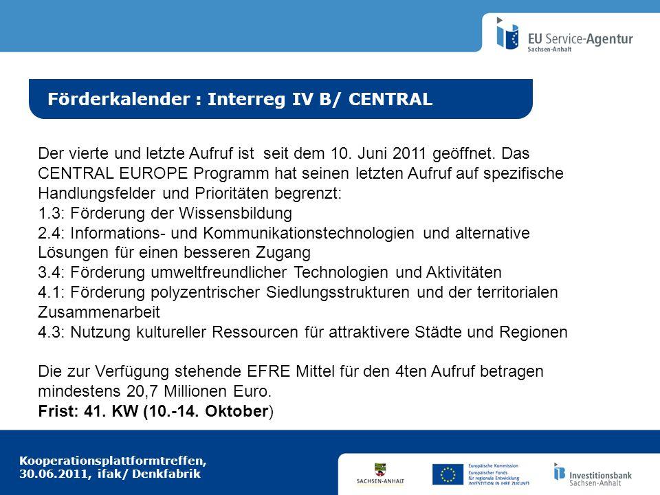 Kooperationsplattformtreffen, 30.06.2011, ifak/ Denkfabrik Idee aus Europa Förderkalender : Interreg IV B/ CENTRAL Der vierte und letzte Aufruf ist seit dem 10.