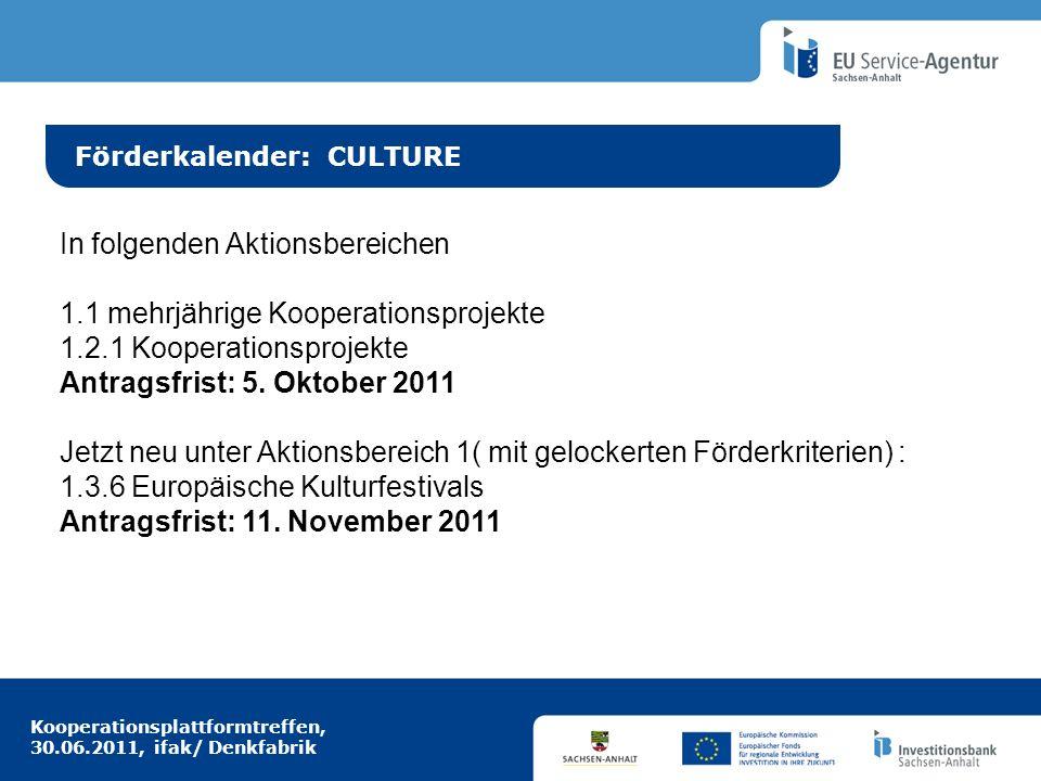 Kooperationsplattformtreffen, 30.06.2011, ifak/ Denkfabrik Idee aus Europa Förderkalender: CULTURE In folgenden Aktionsbereichen 1.1 mehrjährige Koope