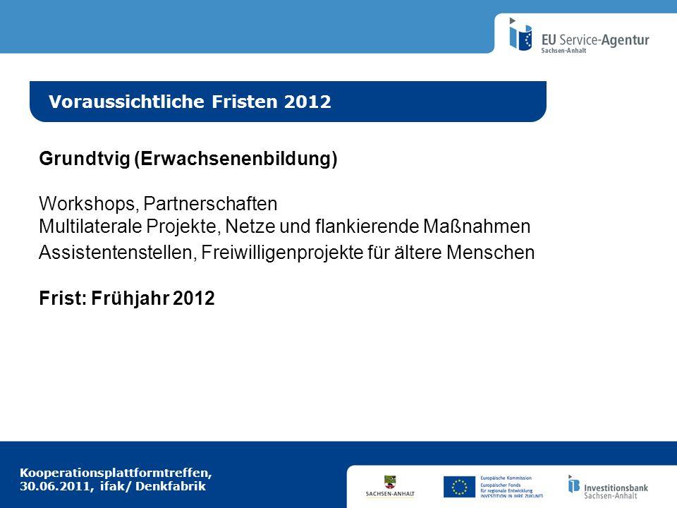 Kooperationsplattformtreffen, 30.06.2011, ifak/ Denkfabrik Idee aus Europa Voraussichtliche Fristen 2012 Grundtvig (Erwachsenenbildung) Workshops, Par