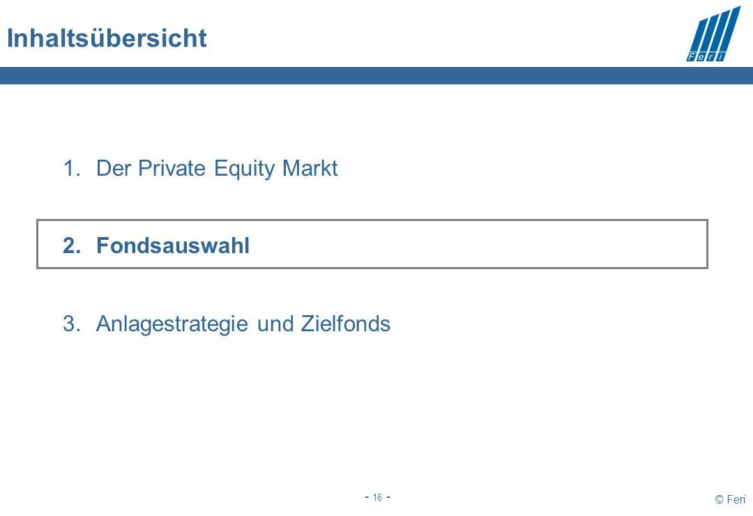 © Feri - 16 - Inhaltsübersicht 1.Der Private Equity Markt 2.Fondsauswahl 3.Anlagestrategie und Zielfonds