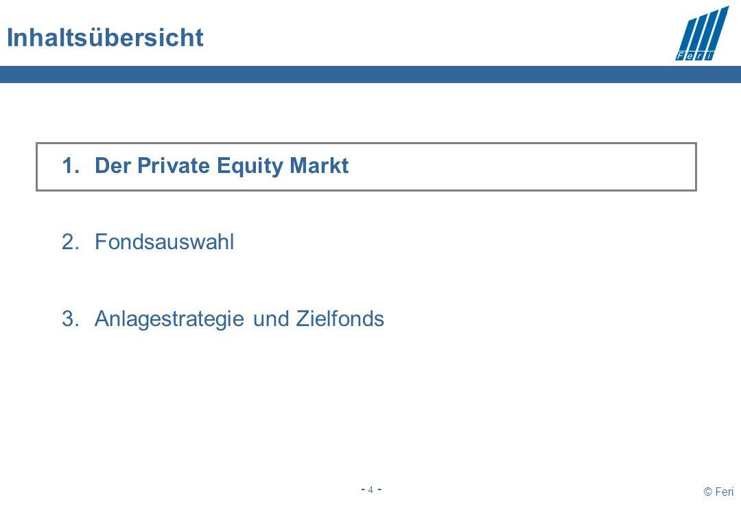 © Feri - 4 - Inhaltsübersicht 1.Der Private Equity Markt 2.Fondsauswahl 3.Anlagestrategie und Zielfonds