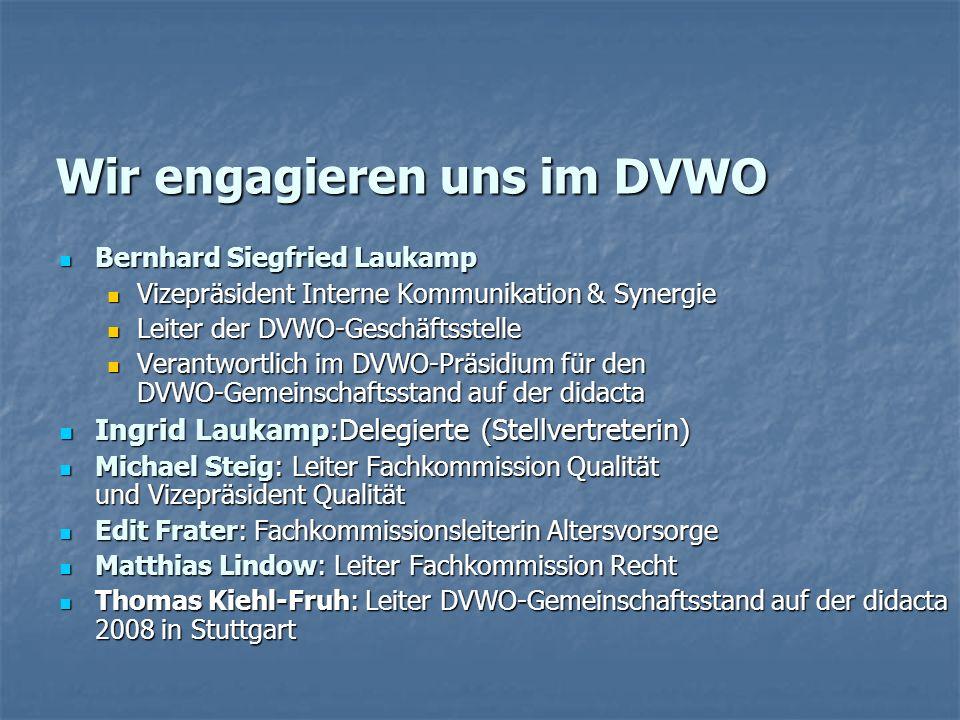 Wir engagieren uns im DVWO Bernhard Siegfried Laukamp Bernhard Siegfried Laukamp Vizepräsident Interne Kommunikation & Synergie Vizepräsident Interne Kommunikation & Synergie Leiter der DVWO-Geschäftsstelle Leiter der DVWO-Geschäftsstelle Verantwortlich im DVWO-Präsidium für den DVWO-Gemeinschaftsstand auf der didacta Verantwortlich im DVWO-Präsidium für den DVWO-Gemeinschaftsstand auf der didacta Ingrid Laukamp:Delegierte (Stellvertreterin) Ingrid Laukamp:Delegierte (Stellvertreterin) Michael Steig: Leiter Fachkommission Qualität und Vizepräsident Qualität Michael Steig: Leiter Fachkommission Qualität und Vizepräsident Qualität Edit Frater: Fachkommissionsleiterin Altersvorsorge Edit Frater: Fachkommissionsleiterin Altersvorsorge Matthias Lindow: Leiter Fachkommission Recht Matthias Lindow: Leiter Fachkommission Recht Thomas Kiehl-Fruh: Leiter DVWO-Gemeinschaftsstand auf der didacta 2008 in Stuttgart Thomas Kiehl-Fruh: Leiter DVWO-Gemeinschaftsstand auf der didacta 2008 in Stuttgart