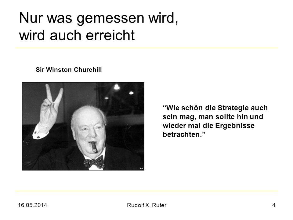 16.05.2014Rudolf X. Ruter4 Nur was gemessen wird, wird auch erreicht Sir Winston Churchill Wie schön die Strategie auch sein mag, man sollte hin und w