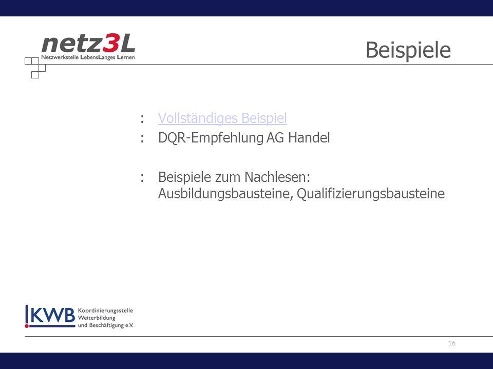 16 Beispiele :Vollständiges BeispielVollständiges Beispiel :DQR-Empfehlung AG Handel :Beispiele zum Nachlesen: Ausbildungsbausteine, Qualifizierungsba