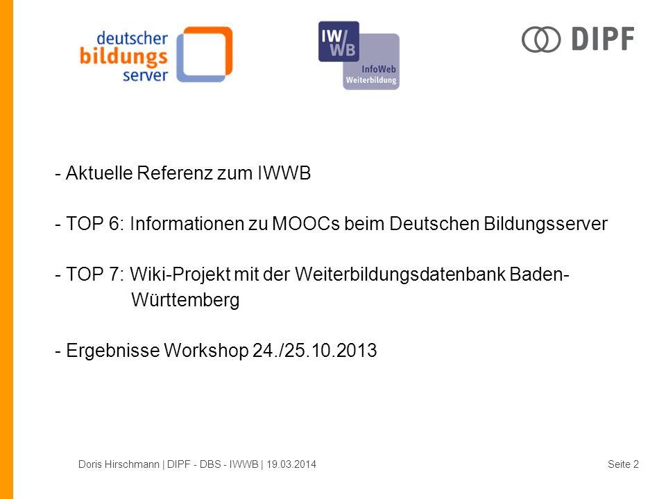 - Aktuelle Referenz zum IWWB - TOP 6: Informationen zu MOOCs beim Deutschen Bildungsserver - TOP 7: Wiki-Projekt mit der Weiterbildungsdatenbank Baden- Württemberg - Ergebnisse Workshop 24./25.10.2013 Doris Hirschmann | DIPF - DBS - IWWB | 19.03.2014Seite 2
