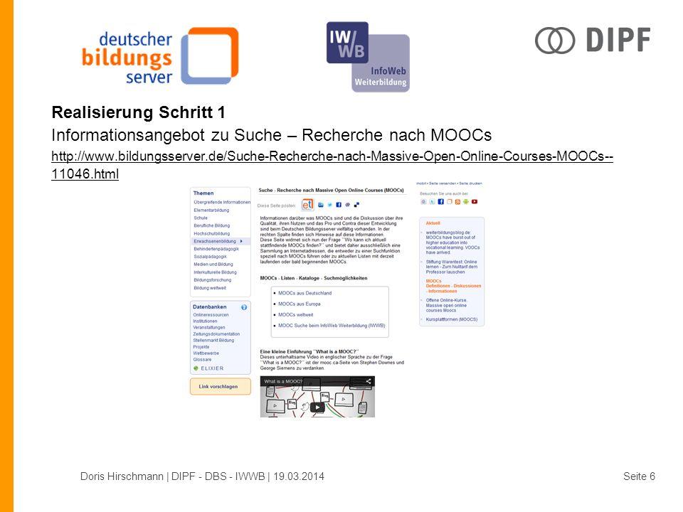Realisierung Schritt 1 Informationsangebot zu Suche – Recherche nach MOOCs http://www.bildungsserver.de/Suche-Recherche-nach-Massive-Open-Online-Courses-MOOCs-- 11046.html http://www.bildungsserver.de/Suche-Recherche-nach-Massive-Open-Online-Courses-MOOCs-- 11046.html Doris Hirschmann | DIPF - DBS - IWWB | 19.03.2014Seite 6
