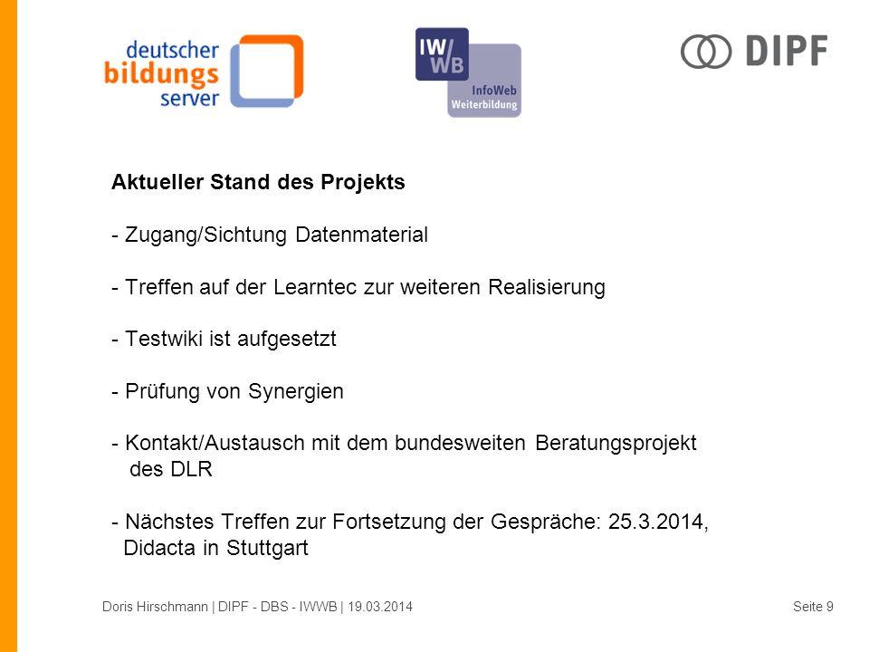 Aktueller Stand des Projekts - Zugang/Sichtung Datenmaterial - Treffen auf der Learntec zur weiteren Realisierung - Testwiki ist aufgesetzt - Prüfung von Synergien - Kontakt/Austausch mit dem bundesweiten Beratungsprojekt des DLR - Nächstes Treffen zur Fortsetzung der Gespräche: 25.3.2014, Didacta in Stuttgart Doris Hirschmann | DIPF - DBS - IWWB | 19.03.2014Seite 9