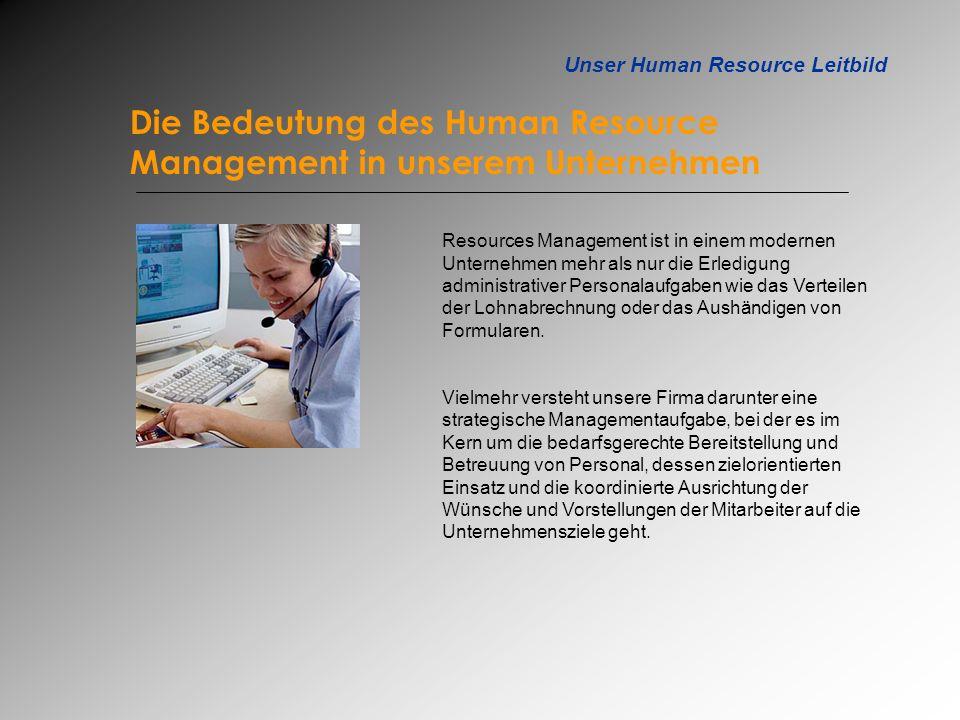 Unser Human Resource Leitbild Die Bedeutung des Human Resource Management in unserem Unternehmen Resources Management ist in einem modernen Unternehme