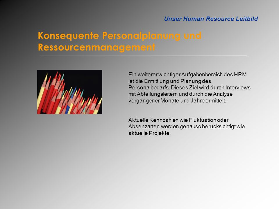 Unser Human Resource Leitbild Konsequente Personalplanung und Ressourcenmanagement Ein weiterer wichtiger Aufgabenbereich des HRM ist die Ermittlung u