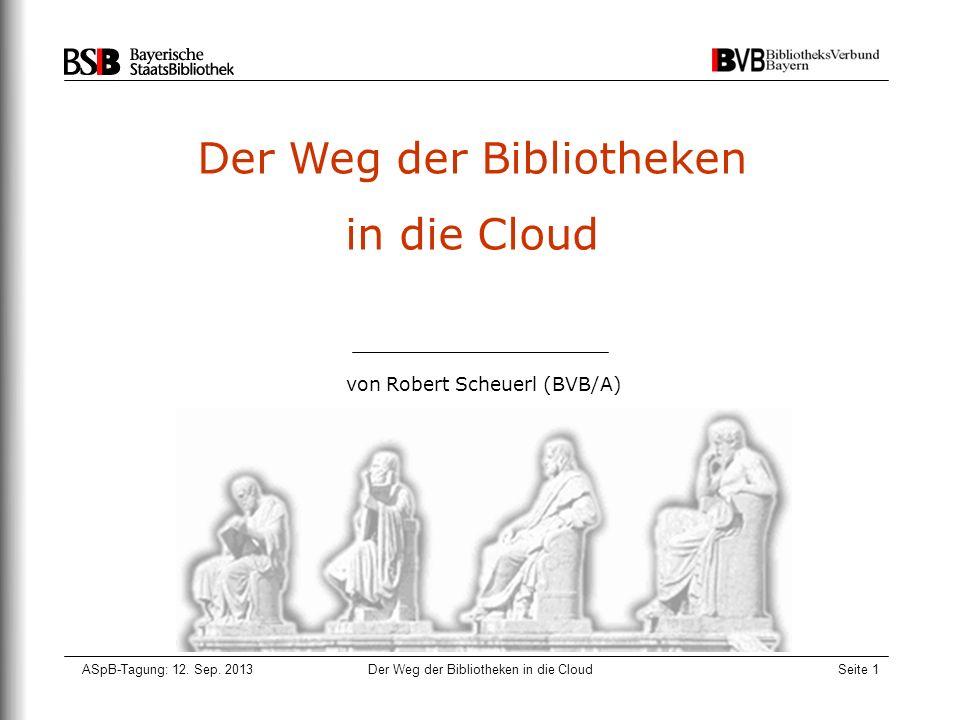 ASpB-Tagung: 12. Sep. 2013Der Weg der Bibliotheken in die CloudSeite 1 Der Weg der Bibliotheken in die Cloud von Robert Scheuerl (BVB/A)