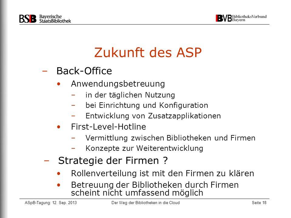 ASpB-Tagung: 12. Sep. 2013Der Weg der Bibliotheken in die CloudSeite 18 Zukunft des ASP –Back-Office Anwendungsbetreuung –in der täglichen Nutzung –be