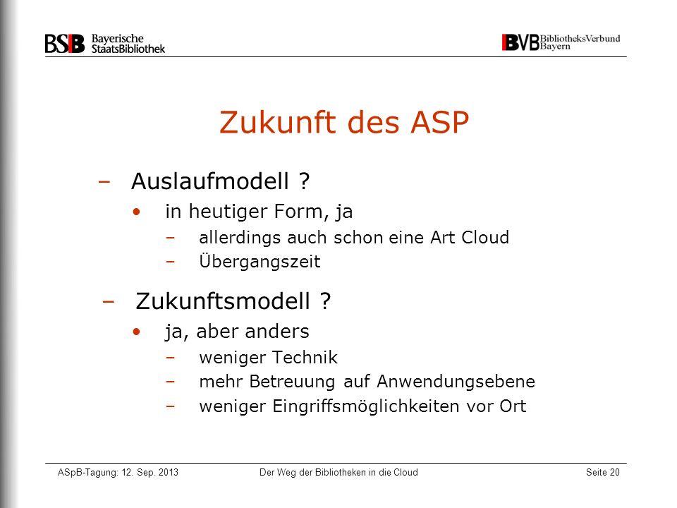 ASpB-Tagung: 12. Sep. 2013Der Weg der Bibliotheken in die CloudSeite 20 Zukunft des ASP –Auslaufmodell ? in heutiger Form, ja –allerdings auch schon e