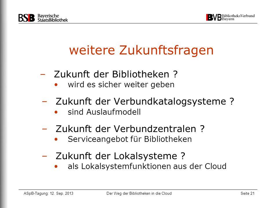 ASpB-Tagung: 12. Sep. 2013Der Weg der Bibliotheken in die CloudSeite 21 weitere Zukunftsfragen –Zukunft der Bibliotheken ? wird es sicher weiter geben
