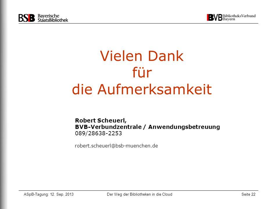 ASpB-Tagung: 12. Sep. 2013Der Weg der Bibliotheken in die CloudSeite 22 Vielen Dank für die Aufmerksamkeit Robert Scheuerl, BVB-Verbundzentrale / Anwe