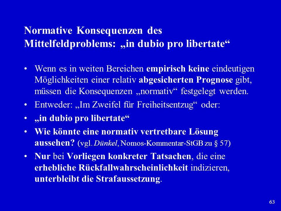 63 Normative Konsequenzen des Mittelfeldproblems: in dubio pro libertate Wenn es in weiten Bereichen empirisch keine eindeutigen Möglichkeiten einer r