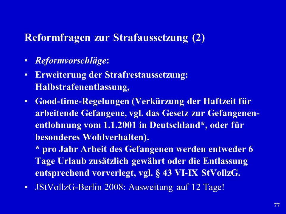 77 Reformfragen zur Strafaussetzung (2) Reformvorschläge: Erweiterung der Strafrestaussetzung: Halbstrafenentlassung, Good-time-Regelungen (Verkürzung