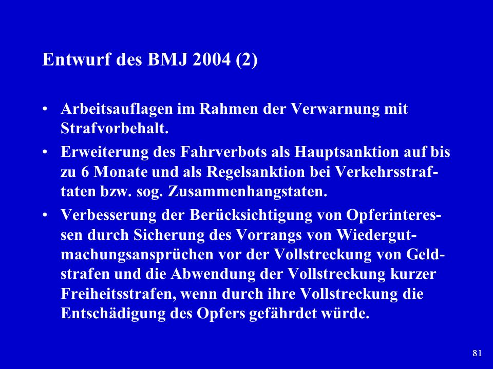 81 Entwurf des BMJ 2004 (2) Arbeitsauflagen im Rahmen der Verwarnung mit Strafvorbehalt. Erweiterung des Fahrverbots als Hauptsanktion auf bis zu 6 Mo
