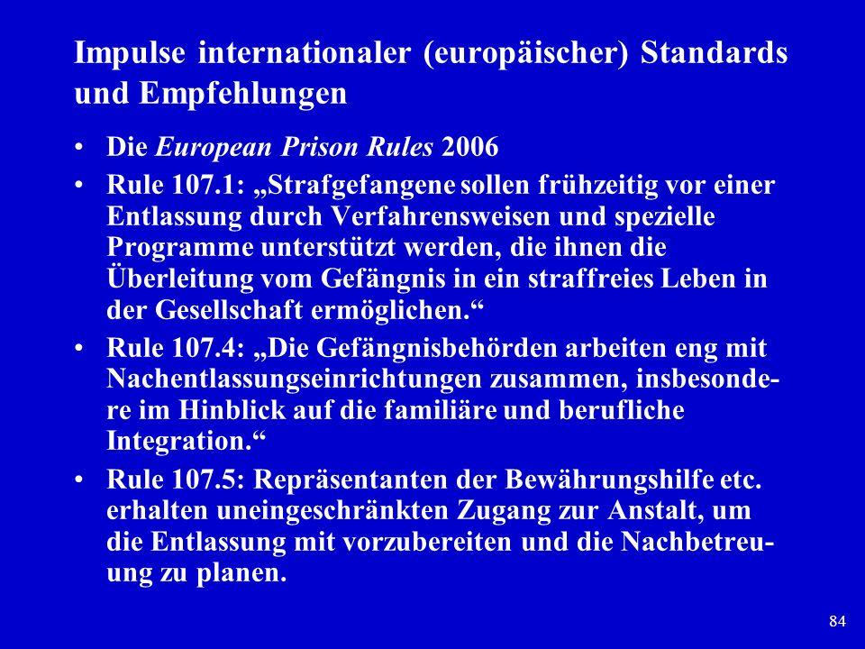 84 Impulse internationaler (europäischer) Standards und Empfehlungen Die European Prison Rules 2006 Rule 107.1: Strafgefangene sollen frühzeitig vor e