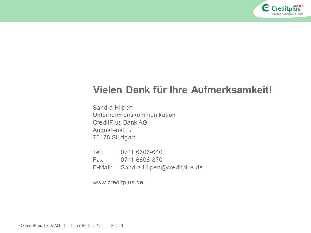 © CreditPlus Bank AG | Datum 04.06.2012 | Seite 6 Vielen Dank für Ihre Aufmerksamkeit! Sandra Hilpert Unternehmenskommunikation CreditPlus Bank AG Aug