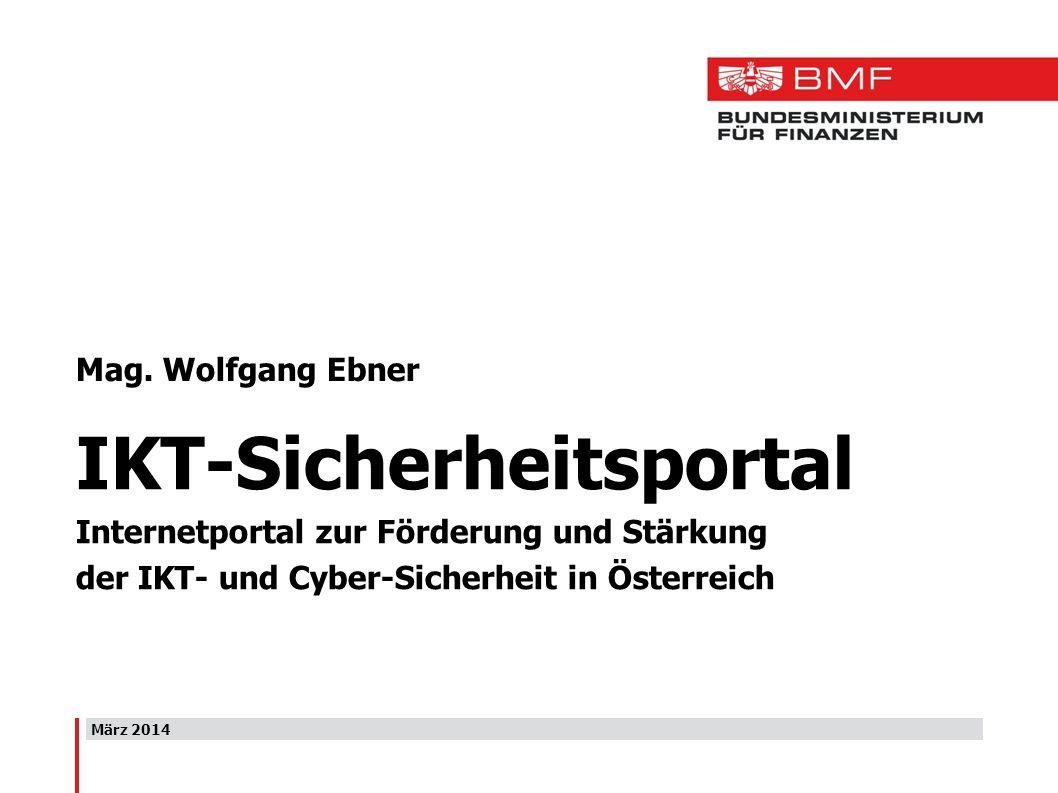März 2014 Mag. Wolfgang Ebner IKT-Sicherheitsportal Internetportal zur Förderung und Stärkung der IKT- und Cyber-Sicherheit in Österreich
