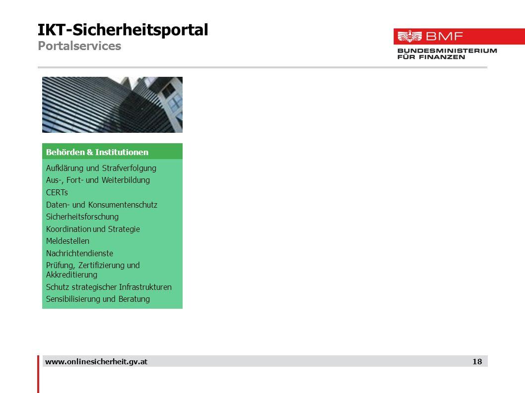 IKT-Sicherheitsportal Portalservices 18www.onlinesicherheit.gv.at Aufklärung und Strafverfolgung Aus-, Fort- und Weiterbildung CERTs Daten- und Konsum