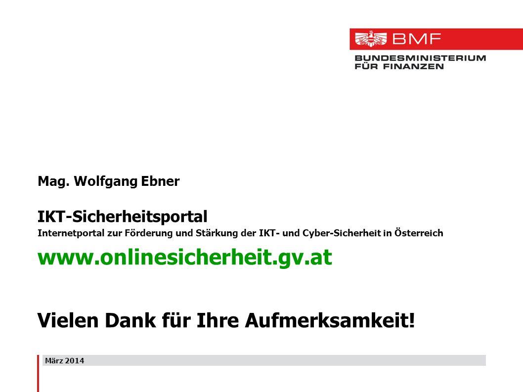 März 2014 Mag. Wolfgang Ebner IKT-Sicherheitsportal Internetportal zur Förderung und Stärkung der IKT- und Cyber-Sicherheit in Österreich www.onlinesi