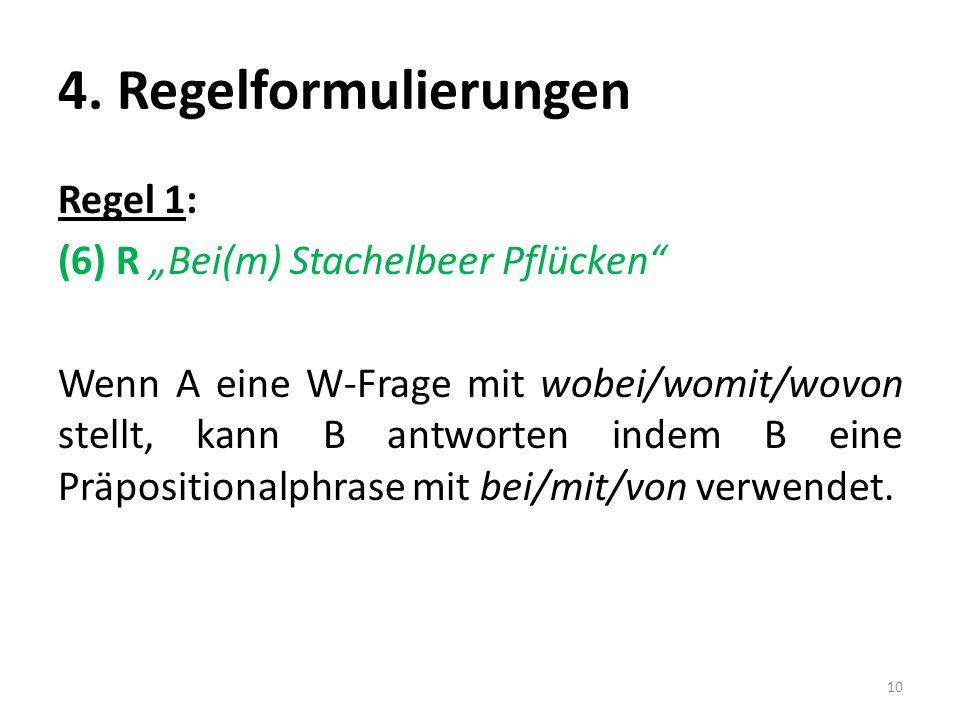 4. Regelformulierungen Regel 1: (6) R Bei(m) Stachelbeer Pflücken Wenn A eine W-Frage mit wobei/womit/wovon stellt, kann B antworten indem B eine Präp