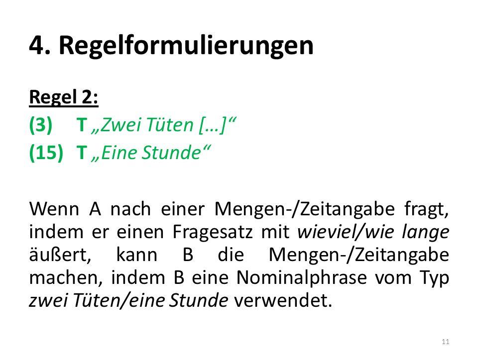 4. Regelformulierungen Regel 2: (3) T Zwei Tüten […] (15) T Eine Stunde Wenn A nach einer Mengen-/Zeitangabe fragt, indem er einen Fragesatz mit wievi