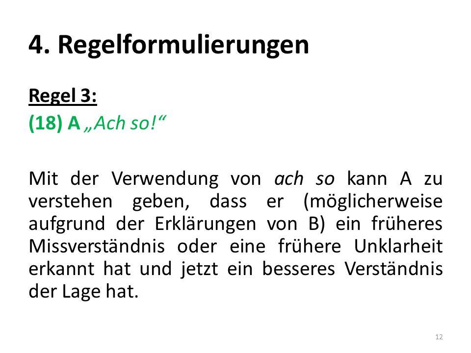 4. Regelformulierungen Regel 3: (18) A Ach so! Mit der Verwendung von ach so kann A zu verstehen geben, dass er (möglicherweise aufgrund der Erklärung