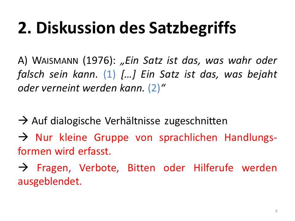 2. Diskussion des Satzbegriffs A) W AISMANN (1976): Ein Satz ist das, was wahr oder falsch sein kann. (1) […] Ein Satz ist das, was bejaht oder vernei