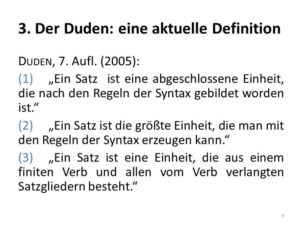 3. Der Duden: eine aktuelle Definition D UDEN, 7. Aufl. (2005): (1)Ein Satz ist eine abgeschlossene Einheit, die nach den Regeln der Syntax gebildet w