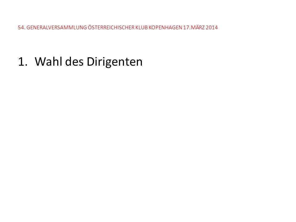 54. GENERALVERSAMMLUNG ÖSTERREICHISCHER KLUB KOPENHAGEN 17.MÄRZ 2014 1.Wahl des Dirigenten