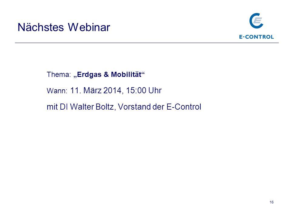 Nächstes Webinar Thema: Erdgas & Mobilität Wann: 11. März 2014, 15:00 Uhr mit DI Walter Boltz, Vorstand der E-Control 16