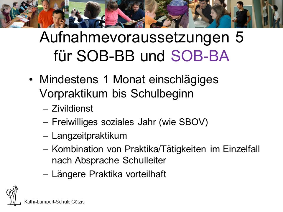 Kathi-Lampert-Schule Götzis Aufnahmevoraussetzungen 6 für SOB-BB und SOB-BA 50%-Anstellung bei einer Organisation mit Dienstleistungen im Bereich Sozial- bzw.