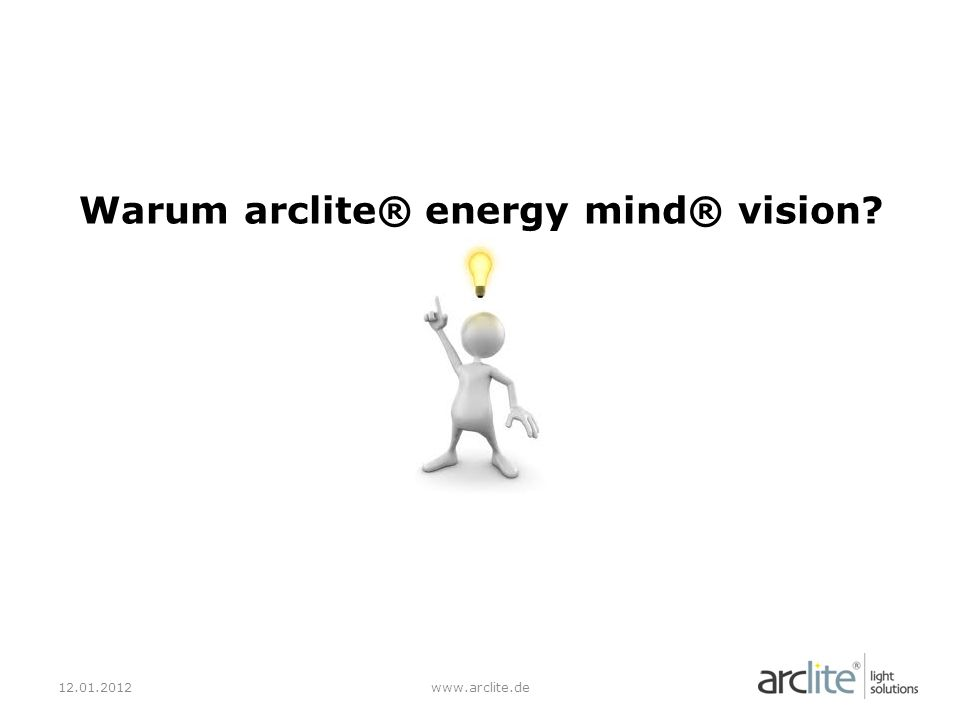 12.01.2012www.arclite.de Warum arclite® energy mind® vision? ?