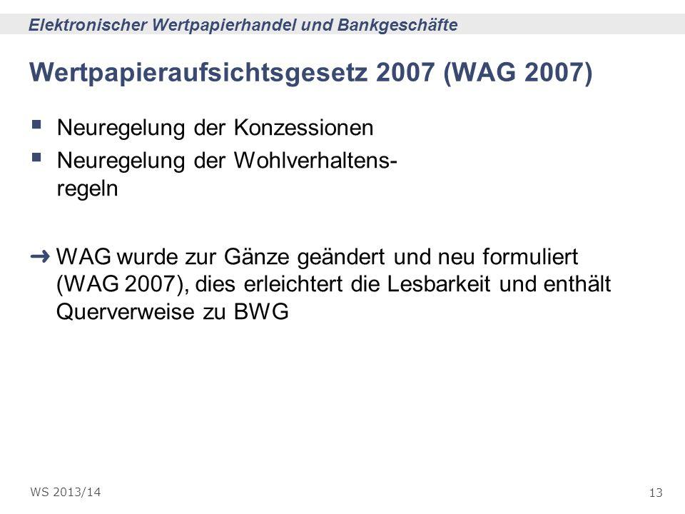 13 Elektronischer Wertpapierhandel und Bankgeschäfte WS 2013/14 Wertpapieraufsichtsgesetz 2007 (WAG 2007) Neuregelung der Konzessionen Neuregelung der