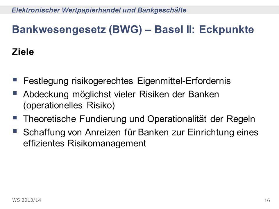 16 Elektronischer Wertpapierhandel und Bankgeschäfte WS 2013/14 Bankwesengesetz (BWG) – Basel II: Eckpunkte Ziele Festlegung risikogerechtes Eigenmitt