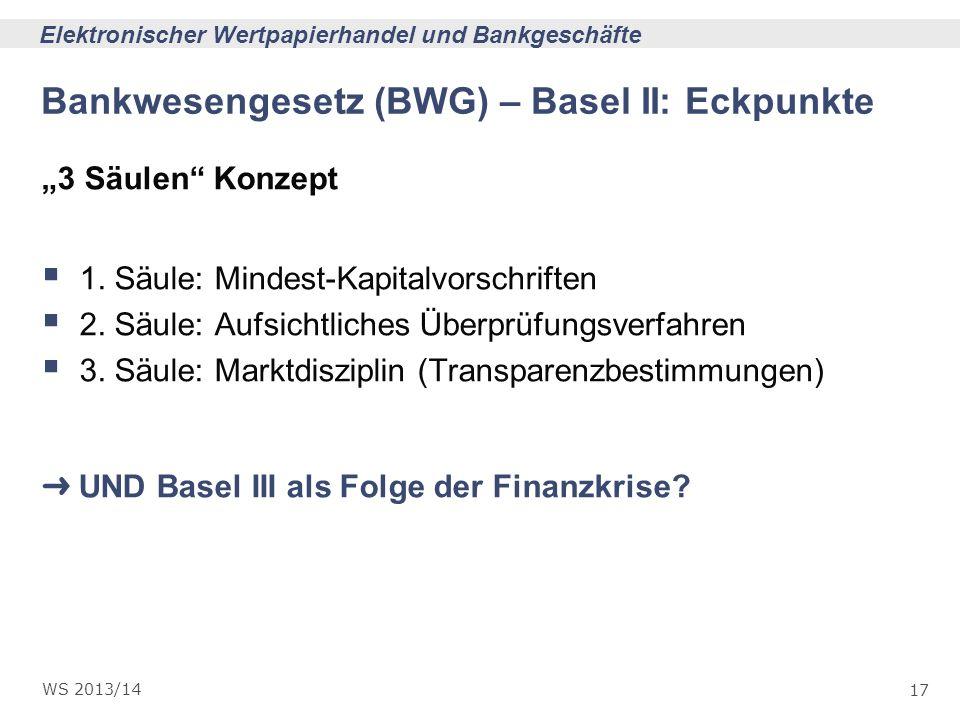 17 Elektronischer Wertpapierhandel und Bankgeschäfte WS 2013/14 Bankwesengesetz (BWG) – Basel II: Eckpunkte 3 Säulen Konzept 1. Säule: Mindest-Kapital