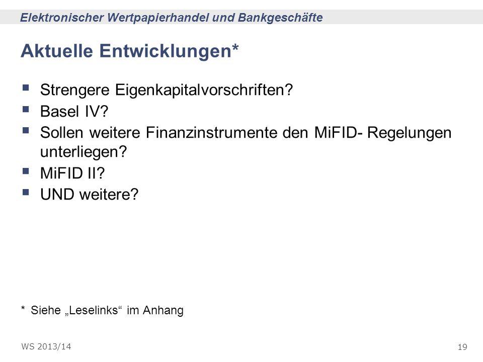 19 Elektronischer Wertpapierhandel und Bankgeschäfte WS 2013/14 Aktuelle Entwicklungen* Strengere Eigenkapitalvorschriften? Basel IV? Sollen weitere F