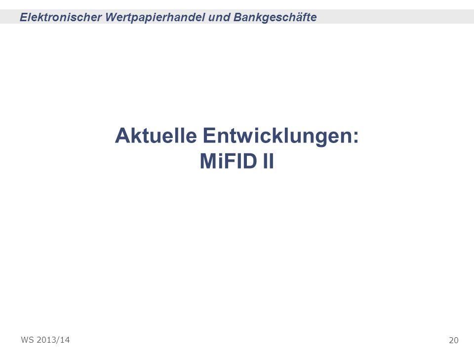 20 Elektronischer Wertpapierhandel und Bankgeschäfte WS 2013/14 Aktuelle Entwicklungen: MiFID II