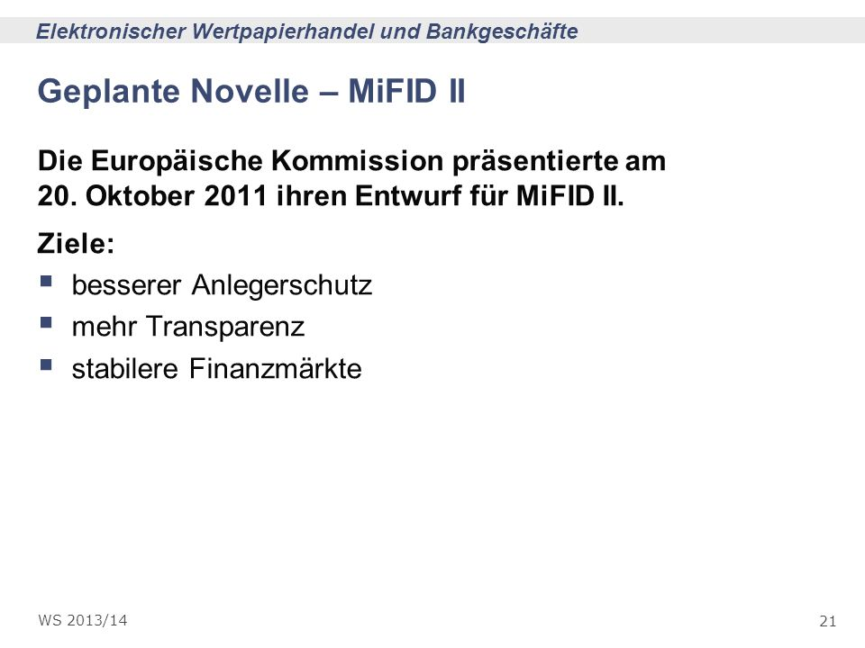 21 Elektronischer Wertpapierhandel und Bankgeschäfte WS 2013/14 Geplante Novelle – MiFID II Die Europäische Kommission präsentierte am 20. Oktober 201