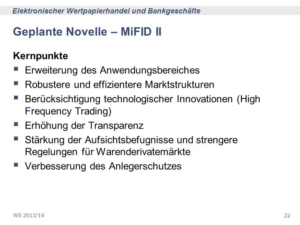 22 Elektronischer Wertpapierhandel und Bankgeschäfte WS 2013/14 Geplante Novelle – MiFID II Kernpunkte Erweiterung des Anwendungsbereiches Robustere u