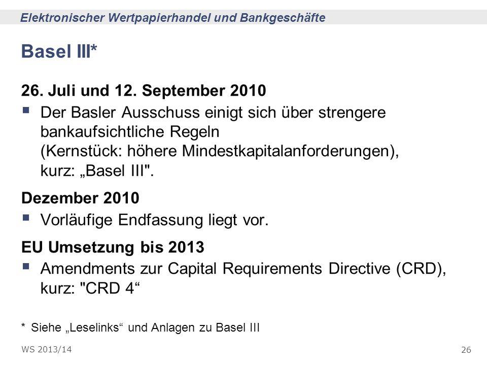 26 Elektronischer Wertpapierhandel und Bankgeschäfte WS 2013/14 Basel III* 26. Juli und 12. September 2010 Der Basler Ausschuss einigt sich über stren