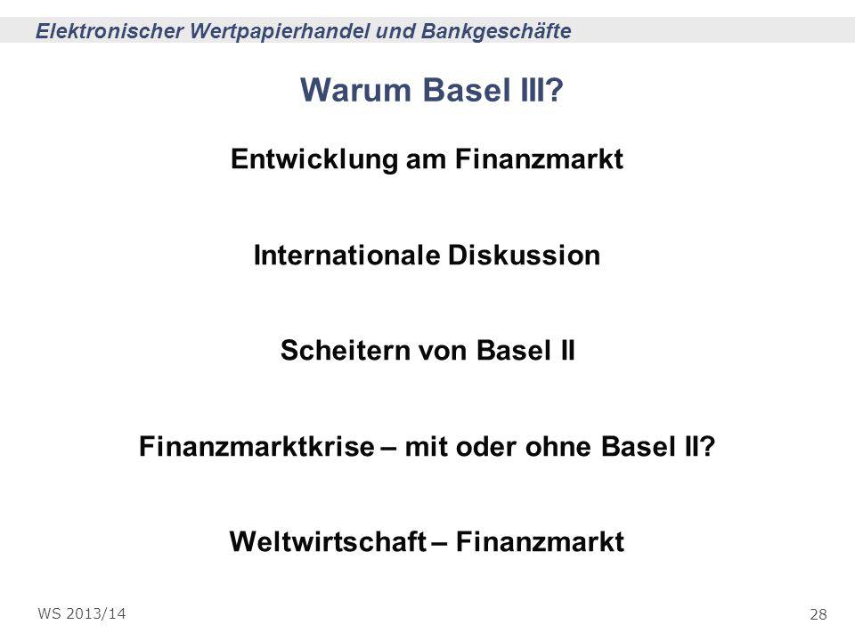 28 Elektronischer Wertpapierhandel und Bankgeschäfte WS 2013/14 Warum Basel III? Entwicklung am Finanzmarkt Internationale Diskussion Scheitern von Ba
