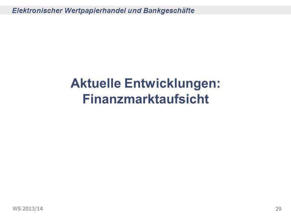 29 Elektronischer Wertpapierhandel und Bankgeschäfte WS 2013/14 Aktuelle Entwicklungen: Finanzmarktaufsicht